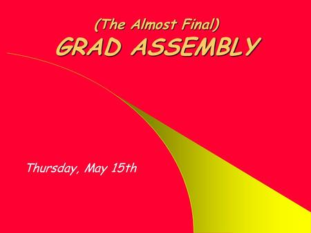 (The Almost Final) GRAD ASSEMBLY Thursday, May 15th.