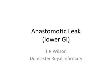 Anastomotic Leak (lower GI) T R Wilson Doncaster Royal Infirmary.