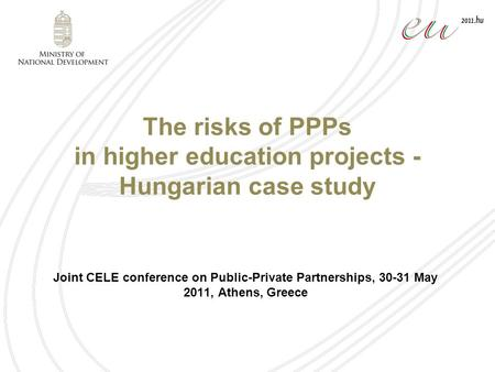 The risks of PPPs in higher education projects - Hungarian case study Joint CELE conference on Public-Private Partnerships, 30-31 May 2011, Athens, Greece.