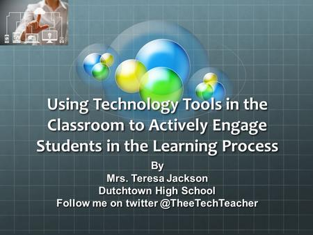 Using Technology Tools in the Classroom to Actively Engage Students in the Learning Process By Mrs. Teresa Jackson Dutchtown High School Follow me on twitter.