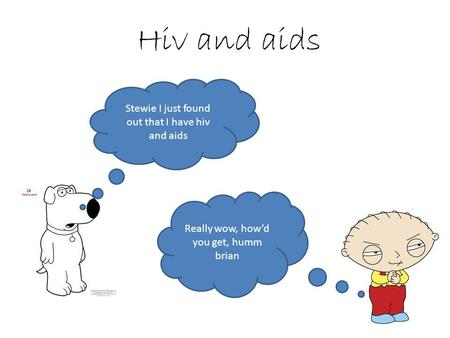 Hiv and aids Stewie I just found out that I have hiv and aids Really wow, how'd you get, humm brian.