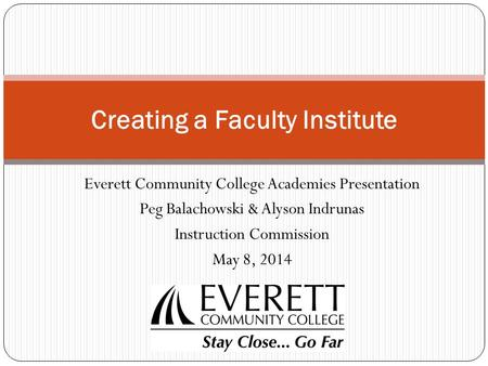 Everett Community College Academies Presentation Peg Balachowski & Alyson Indrunas Instruction Commission May 8, 2014 Creating a Faculty Institute.