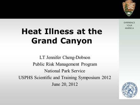 Heat Illness at the Grand Canyon LT Jennifer Cheng-Dobson Public Risk Management Program National Park Service USPHS Scientific and Training Symposium.