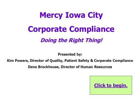 Click to begin. Mercy Iowa City Corporate Compliance Doing the Right Thing! Presented by: Kim Powers, Director of Quality, Patient Safety & Corporate.