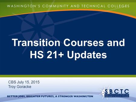 Transition Courses and HS 21+ Updates CBS July 15, 2015 Troy Goracke.
