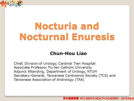 Nocturia and Nocturnal Enuresis Chun-Hou Liao Chief, Division of Urology, Cardinal Tien Hospital Associate Professor, Fu-Jen Catholic University Adjunct.