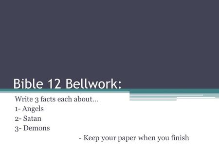 Bible 12 Bellwork: Write 3 facts each about… 1- Angels 2- Satan 3- Demons - Keep your paper when you finish.