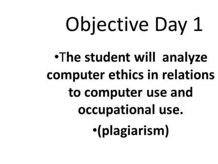 Objective Day 1 The student will analyze computer ethics in relations to computer use and occupational use. (plagiarism)