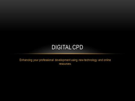 Enhancing your professional development using new technology and online resources. DIGITAL CPD.