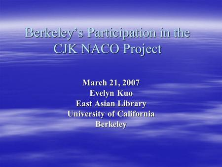 Berkeley's Participation in the CJK NACO Project March 21, 2007 Evelyn Kuo East Asian Library University of California Berkeley.
