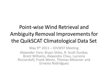 Point-wise Wind Retrieval and Ambiguity Removal Improvements for the QuikSCAT Climatological Data Set May 9 th 2011 – IOVWST Meeting Alexander Fore, Bryan.