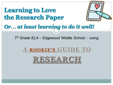 A ROOKIE'S GUIDE TORESEARCH Learning to Love the Research Paper Or … at least learning to do it well! 7 th Grade ELA – Edgewood Middle School - using.