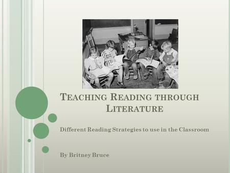 T EACHING R EADING THROUGH L ITERATURE Different Reading Strategies to use in the Classroom By Britney Bruce.