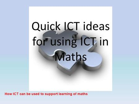 Quick ICT ideas for using ICT in Maths How ICT can be used to support learning of maths.