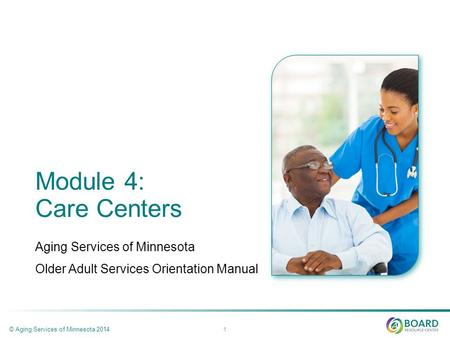 Module 4: Care Centers Aging Services of Minnesota Older Adult Services Orientation Manual © Aging Services of Minnesota 2014 1.