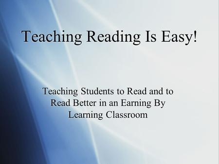 Teaching Reading Is Easy! Teaching Students to Read and to Read Better in an Earning By Learning Classroom.