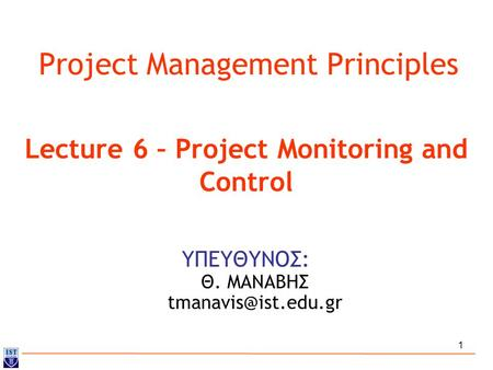 1 Project Management Principles ΥΠΕΥΘΥΝΟΣ: Θ. ΜΑΝΑΒΗΣ Lecture 6 – Project Monitoring and Control.