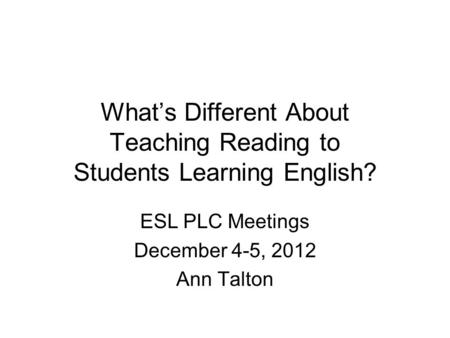 What's Different About Teaching Reading to Students Learning English? ESL PLC Meetings December 4-5, 2012 Ann Talton.