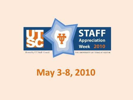 May 3-8, 2010. What is Staff Appreciation Week? An opportunity for the UT Austin community to show support and appreciation for UT staff. A highly-visible.