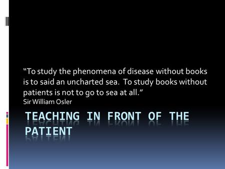 """To study the phenomena of disease without books is to said an uncharted sea. To study books without patients is not to go to sea at all."" Sir William."