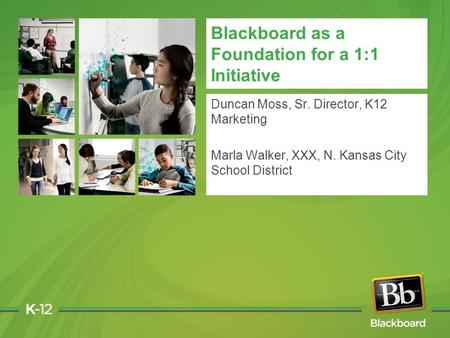 Blackboard as a Foundation for a 1:1 Initiative Duncan Moss, Sr. Director, K12 Marketing Marla Walker, XXX, N. Kansas City School District.