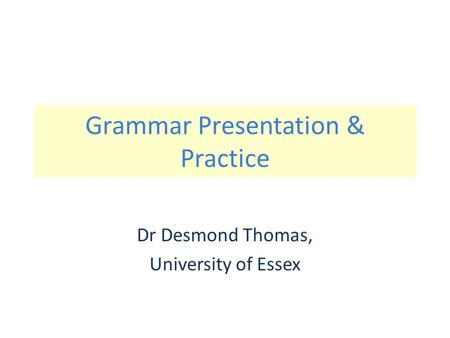 Grammar Presentation & Practice Dr Desmond Thomas, University of Essex.