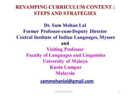 REVAMPING CURRICULUM CONTENT : STEPS AND STRATEGIES Dr. Sam Mohan Lal Former Professor-cum-Deputy Director Central Institute of Indian Languages, Mysore.