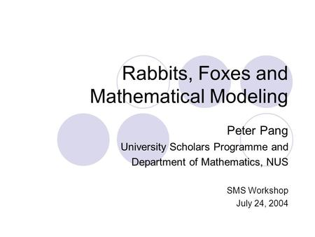 Rabbits, Foxes and Mathematical Modeling Peter Pang University Scholars Programme and Department of Mathematics, NUS SMS Workshop July 24, 2004.