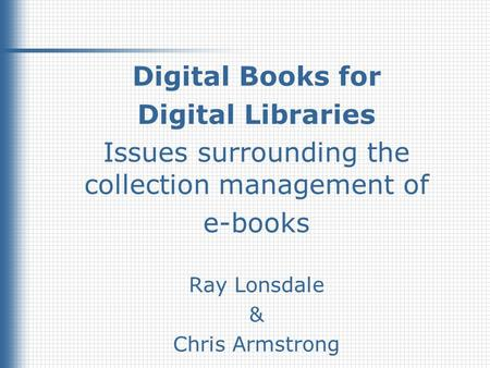 1 Digital Books for Digital Libraries Issues surrounding the collection management of e-books Ray Lonsdale & Chris Armstrong.