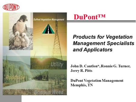 Products for Vegetation Management Specialists and Applicators DuPont™ John D. Cantlon*, Ronnie G. Turner, Jerry R. Pitts DuPont Vegetation Management.