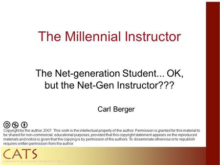 The Millennial Instructor The Net-generation Student... OK, but the Net-Gen Instructor??? Carl Berger Copyright by the author, 2007. This work is the intellectual.
