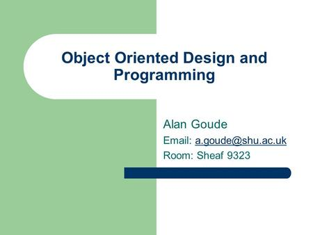 Object Oriented Design and Programming Alan Goude   Room: Sheaf 9323.