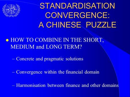 STANDARDISATION CONVERGENCE: A CHINESE PUZZLE l HOW TO COMBINE IN THE SHORT, MEDIUM and LONG TERM? –Concrete and pragmatic solutions –Convergence within.