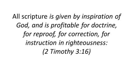 All scripture is given by inspiration of God, <strong>and</strong> is profitable for doctrine, for reproof, for correction, for instruction in righteousness: (2 Timothy.