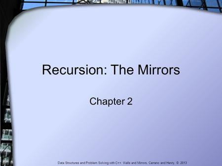 Data Structures and Problem Solving with C++: Walls and Mirrors, Carrano and Henry, © 2013 Recursion: The Mirrors Chapter 2.