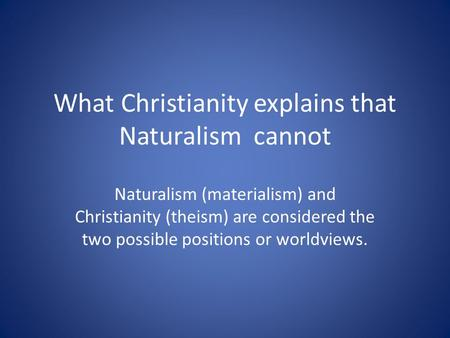 What Christianity explains that Naturalism cannot Naturalism (materialism) and Christianity (theism) are considered the two possible positions or worldviews.