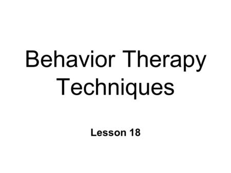 Behavior Therapy Techniques Lesson 18. Behavior Therapy 1.Clarifying the clients problem 2.Formulating initial goals for therapy 3.Designing a target.
