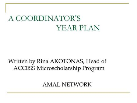 A COORDINATOR ' S YEAR PLAN Written by Rina AKOTONAS, Head of ACCESS Microscholarship Program AMAL NETWORK.