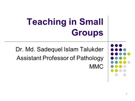 1 Teaching in Small Groups Dr. Md. Sadequel Islam Talukder Assistant Professor of Pathology MMC.