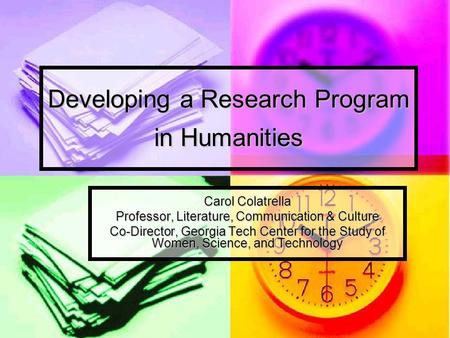 Developing a Research Program in Humanities Carol Colatrella Professor, Literature, Communication & Culture Co-Director, Georgia Tech Center for the Study.