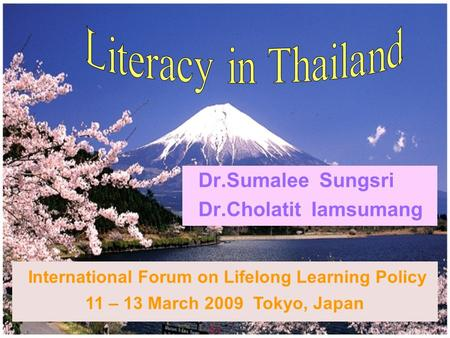 1 Dr.Sumalee Sungsri Dr.Cholatit Iamsumang International Forum on Lifelong Learning Policy 11 – 13 March 2009 Tokyo, Japan.