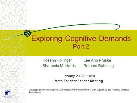 Exploring Cognitive Demands Part 2 Rosann Hollinger Lee Ann Pruske Sharonda M. Harris Bernard Rahming January 20, 28, 2010 Math Teacher Leader Meeting.