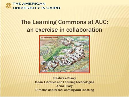 The Learning Commons at AUC: an exercise in collaboration Shahira el Sawy Dean, Libraries and Learning Technologies Aziza Ellozy Director, Center for Learning.