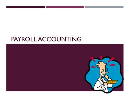 PAYROLL ACCOUNTING. WHAT IS PAYROLL?  Payroll – total amount earned by all employees for a pay period.  Pay Period – an amount of time over which an.