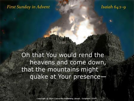 First Sunday in Advent Isaiah 64:1–9 Oh that You would rend the heavens and come down, that the mountains might quake at Your presence— quake at Your presence—