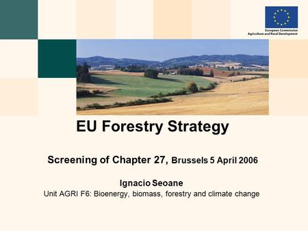 Ignacio Seoane Unit AGRI F6: Bioenergy, biomass, forestry and climate change EU Forestry Strategy Screening of Chapter 27, Brussels 5 April 2006.