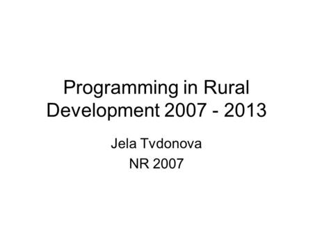 Programming in Rural Development 2007 - 2013 Jela Tvdonova NR 2007.