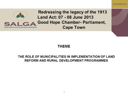 Www.salga.org.za Redressing the legacy of the 1913 Land Act: 07 - 08 June 2013 Good Hope Chamber- Parliament, Cape Town THEME THE ROLE OF MUNICIPALITIES.