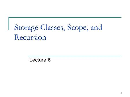 1 Storage Classes, Scope, and Recursion Lecture 6.