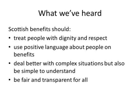 What we've heard Scottish benefits should: treat people with dignity and respect use positive language about people on benefits deal better with complex.